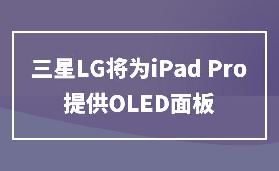 三星LG将为iPad Pro提供OLED面板