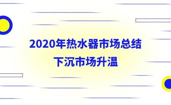 2020年热水器市场总结:下沉市场升温