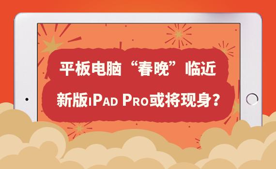"""平板电脑""""春晚""""临近:新版iPad Pro或将现身?"""